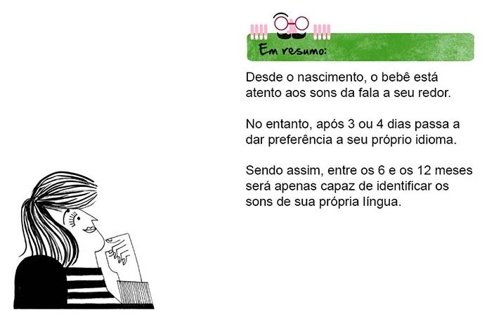 Em resumo: Desde o nascimento, o bebê está atento aos sons da fala a seu redor. No entanto, após 3 ou 4 dias passa a dar preferência a seu próprio idioma. Sendo assim, entre os 6 e os 12 meses será apenas capaz de identificar os sons de sua própria língua.