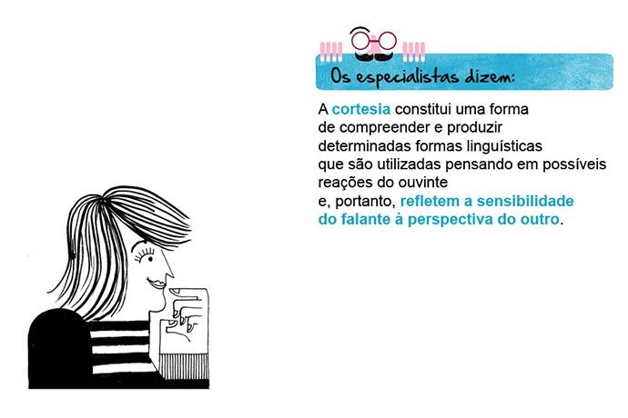 Os especialistas dizem: A cortesia constitui uma forma de compreender e produzir determinadas formas linguísticas que são utilizadas pensando em possíveis reações do ouvinte e, portanto, refletem a sensibilidade do falante à perspectiva do outro.